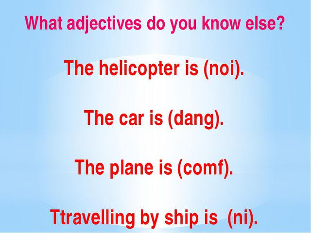 What adjectives do you know else? The helicopter is (noi). The car is (dang)....
