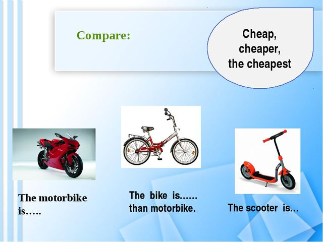 Compare: The motorbike is….. The bike is…… than motorbike. The scooter is… C...