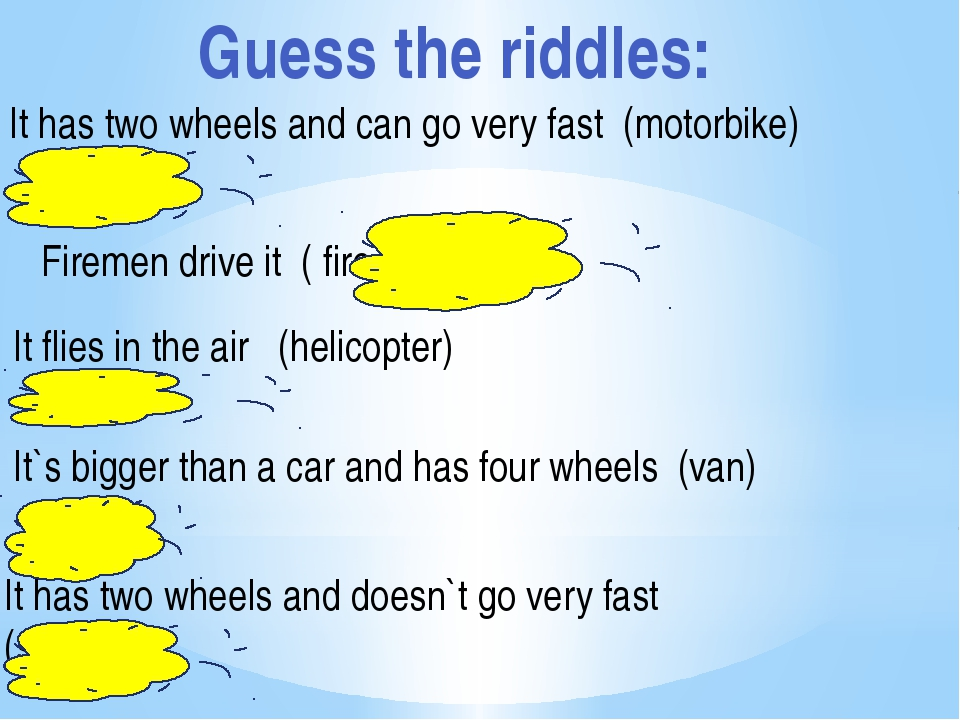 Guess the riddles: It has two wheels and can go very fast (motorbike) Firemen...