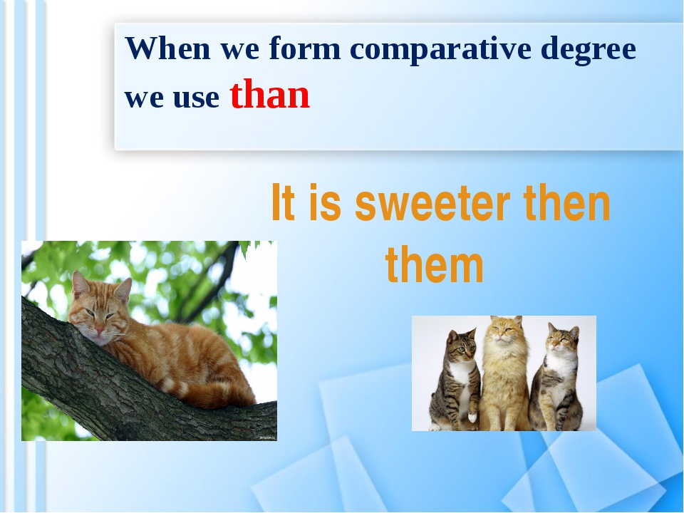 When we form comparative degree we use than It is sweeter then them