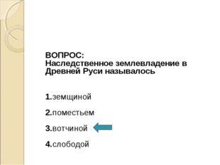 ВОПРОС: Наследственное землевладение в Древней Руси называлось 1.земщиной 2.