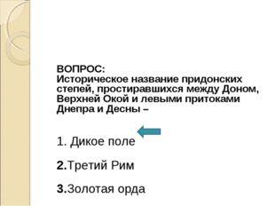 ВОПРОС: Историческое название придонских степей, простиравшихся между Доном,