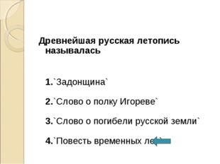 Древнейшая русская летопись называлась 1.`Задонщина` 2.`Слово о полку Игореве