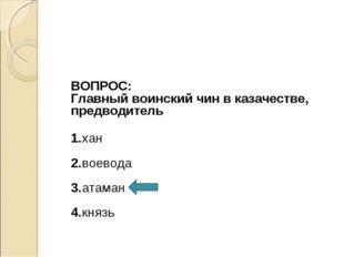 ВОПРОС: Главный воинский чин в казачестве, предводитель 1.хан 2.воевода 3.ат
