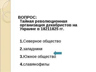 ВОПРОС: Тайная революционная организация декабристов на Украине в 18211825 г