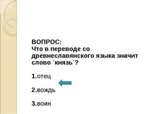 ВОПРОС: Что в переводе со древнеславянского языка значит слово `князь`? 1.от