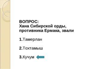 ВОПРОС: Хана Сибирской орды, противника Ермака, звали 1.Тамерлан 2.Тохтамыш