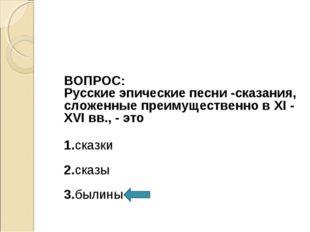 ВОПРОС: Русские эпические песни -сказания, сложенные преимущественно в XI -