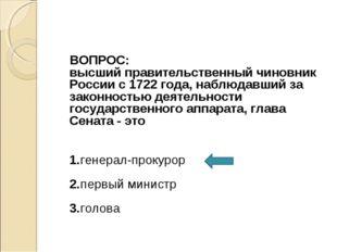 ВОПРОС: высший правительственный чиновник России с 1722 года, наблюдавший за