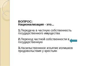 ВОПРОС: Национализация - это... 1.Передача в частную собственность государст