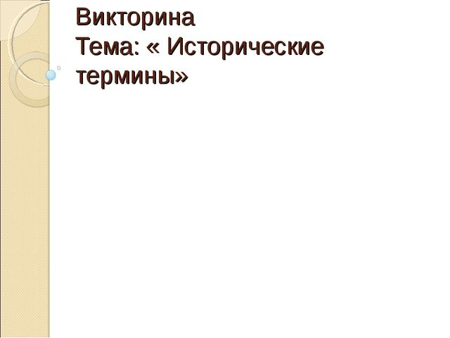 Викторина Тема: « Исторические термины»