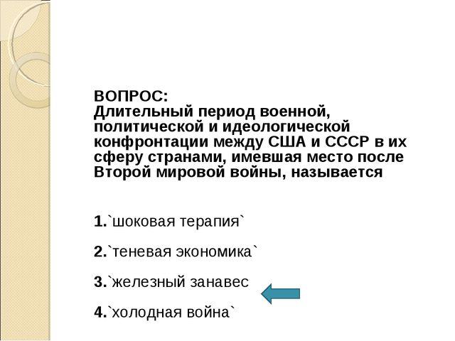 ВОПРОС: Длительный период военной, политической и идеологической конфронтаци...