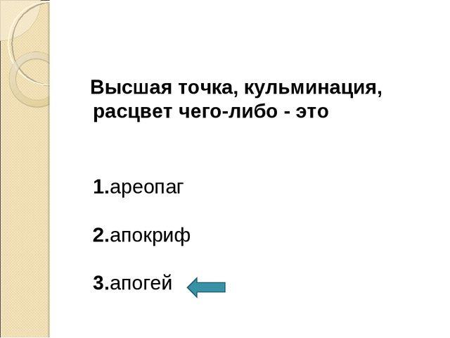 Высшая точка, кульминация, расцвет чего-либо - это 1.ареопаг 2.апокриф 3.апо...