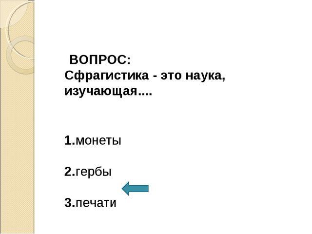 ВОПРОС: Сфрагистика - это наука, изучающая.... 1.монеты 2.гербы 3.печати