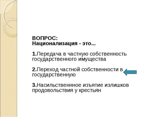 ВОПРОС: Национализация - это... 1.Передача в частную собственность государст...