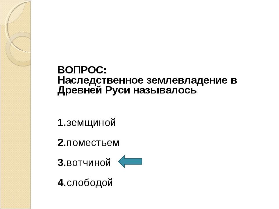 ВОПРОС: Наследственное землевладение в Древней Руси называлось 1.земщиной 2....