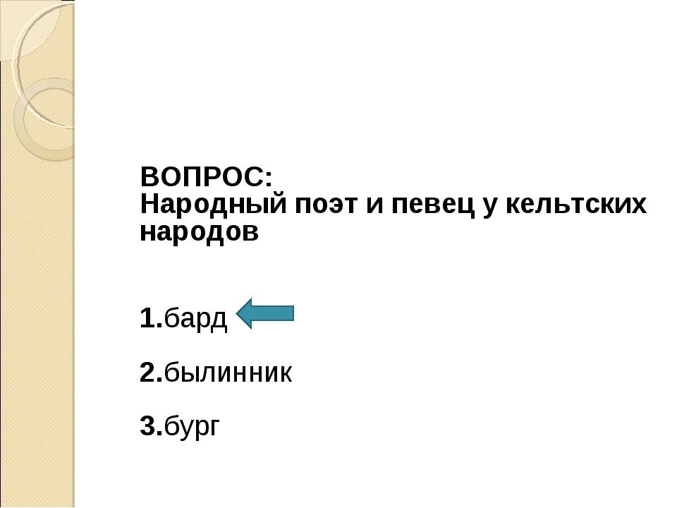 ВОПРОС: Народный поэт и певец у кельтских народов 1.бард 2.былинник 3.бург