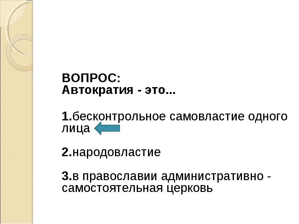 ВОПРОС: Автократия - это... 1.бесконтрольное самовластие одного лица 2.народ...
