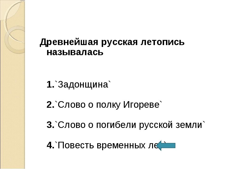 Древнейшая русская летопись называлась 1.`Задонщина` 2.`Слово о полку Игореве...