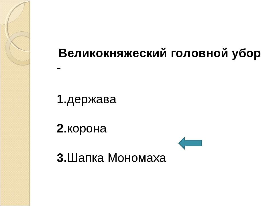Великокняжеский головной убор - 1.держава 2.корона 3.Шапка Мономаха