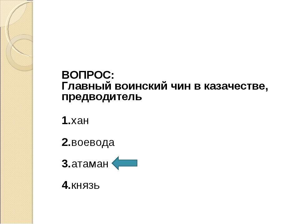 ВОПРОС: Главный воинский чин в казачестве, предводитель 1.хан 2.воевода 3.ат...