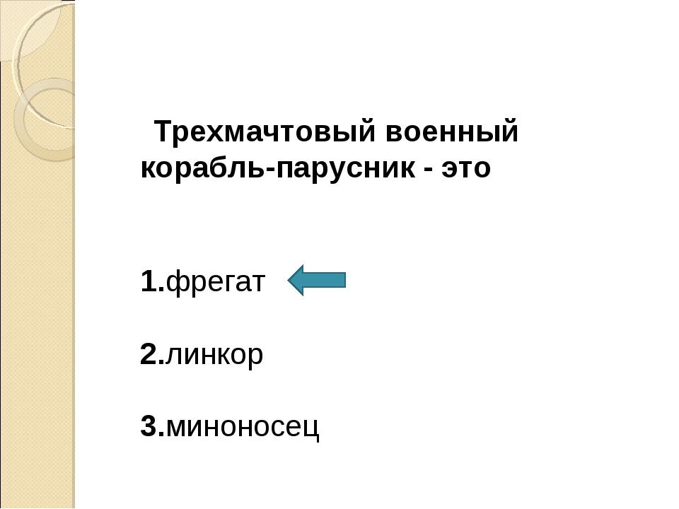 Трехмачтовый военный корабль-парусник - это 1.фрегат 2.линкор 3.миноносец