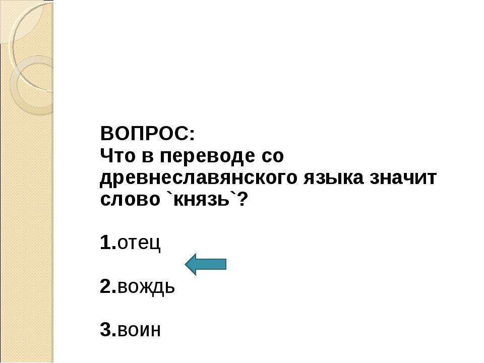 ВОПРОС: Что в переводе со древнеславянского языка значит слово `князь`? 1.от...