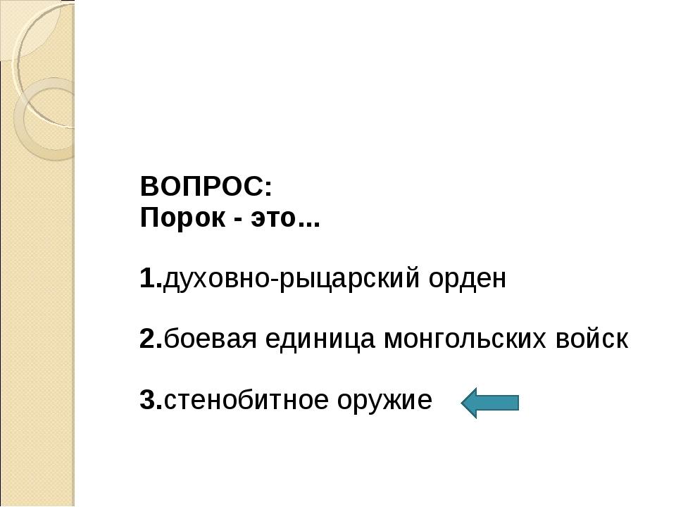 ВОПРОС: Порок - это... 1.духовно-рыцарский орден 2.боевая единица монгольски...