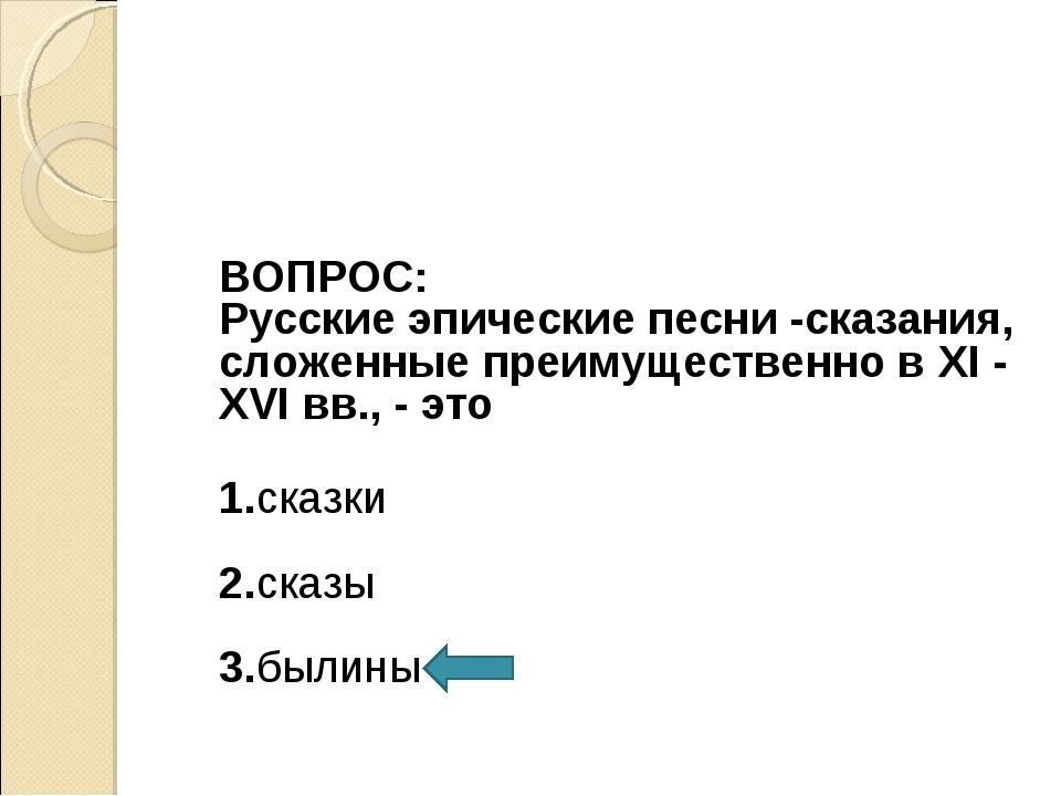 ВОПРОС: Русские эпические песни -сказания, сложенные преимущественно в XI -...