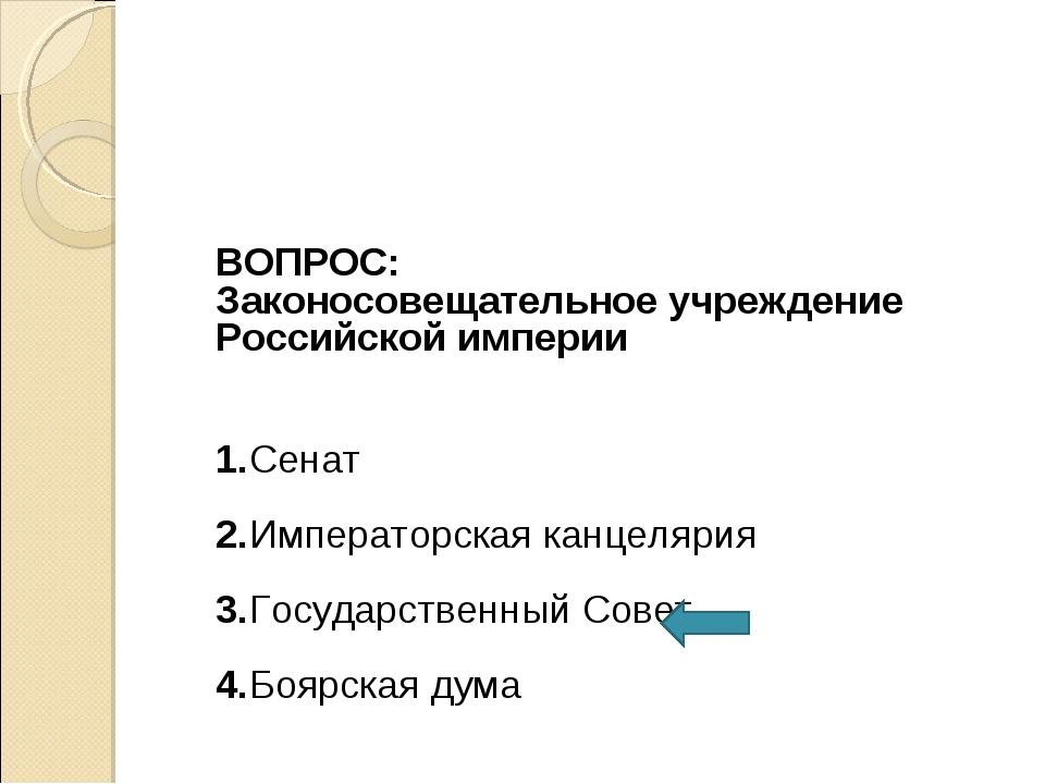 ВОПРОС: Законосовещательное учреждение Российской империи 1.Сенат 2.Императо...