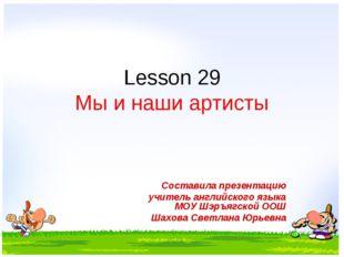 Lesson 29 Мы и наши артисты Составила презентацию учитель английского языка М