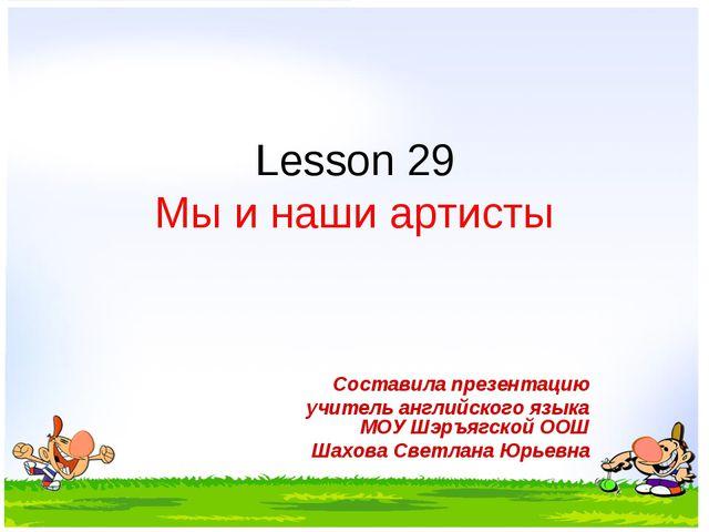 Lesson 29 Мы и наши артисты Составила презентацию учитель английского языка М...