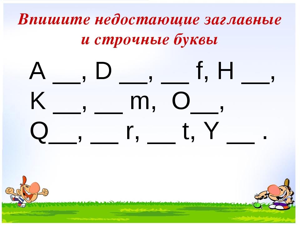 Впишите недостающие заглавные и строчные буквы A __, D __, __ f, H __, K __,...