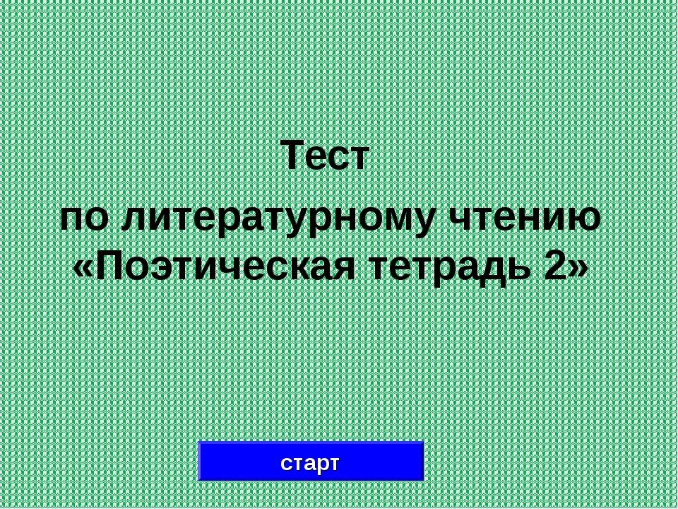 Тест по литературному чтению «Поэтическая тетрадь 2» старт