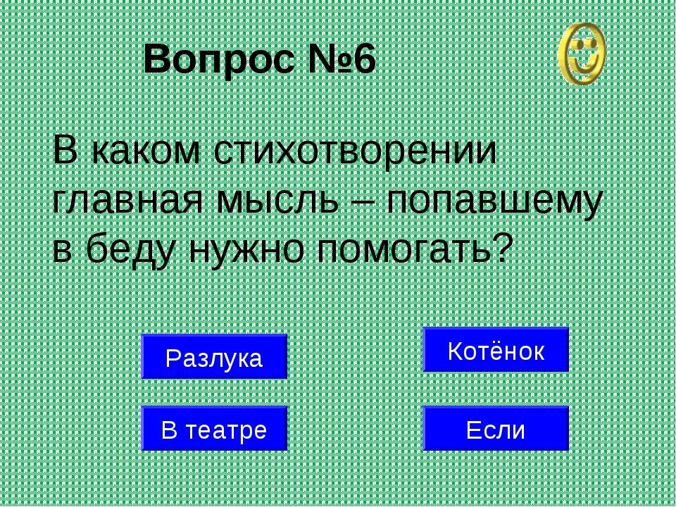 Вопрос №6 Котёнок В театре Если В каком стихотворении главная мысль – попавше...