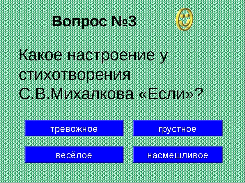 Вопрос №3 весёлое грустное насмешливое Какое настроение у стихотворения С.В.М...