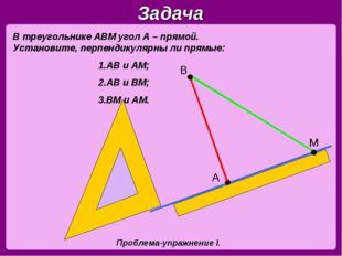 Задача В треугольнике АВМ угол А – прямой. Установите, перпендикулярны ли пря