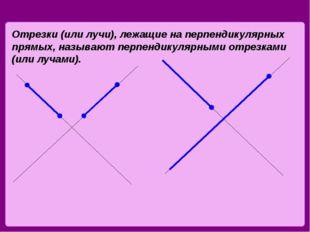 Отрезки (или лучи), лежащие на перпендикулярных прямых, называют перпендикуля