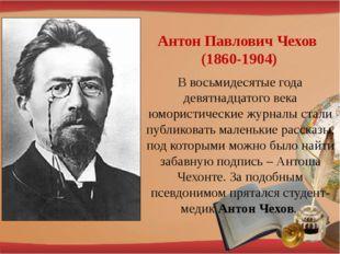 Антон Павлович Чехов (1860-1904) В восьмидесятые года девятнадцатого века юмо