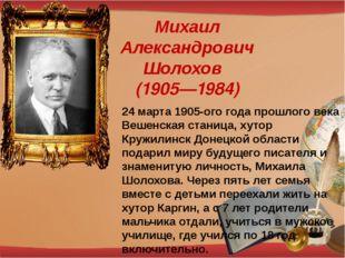 Михаил Александрович Шолохов (1905—1984) 24 марта 1905-ого года прошлого века