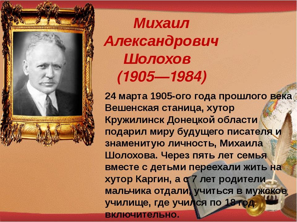Михаил Александрович Шолохов (1905—1984) 24 марта 1905-ого года прошлого века...