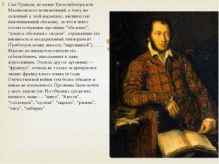 Сам Пушкин, не менее Кюхельбекера или Малиновского вспыльчивый, к тому же скл