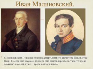 С Малиновским Пушкина сблизила смерть первого директора Лицея, отца Вани. То