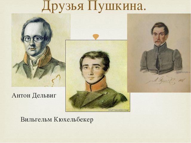 Антон Дельвиг Иван Пущин Вильгельм Кюхельбекер Друзья Пушкина. 