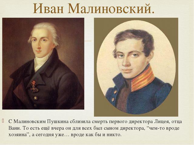 С Малиновским Пушкина сблизила смерть первого директора Лицея, отца Вани. То...