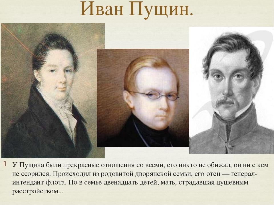 У Пущина были прекрасные отношения со всеми, его никто не обижал, он ни с кем...