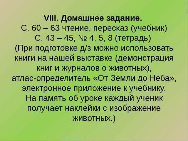 VIII. Домашнее задание. С. 60 – 63 чтение, пересказ (учебник) С. 43 – 45, № 4...