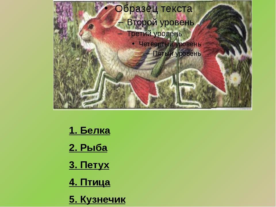 1. Белка 2. Рыба 3. Петух 4. Птица 5. Кузнечик
