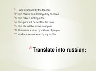 Translate into russian: 1. I was examined by the teacher. 2. The church was d