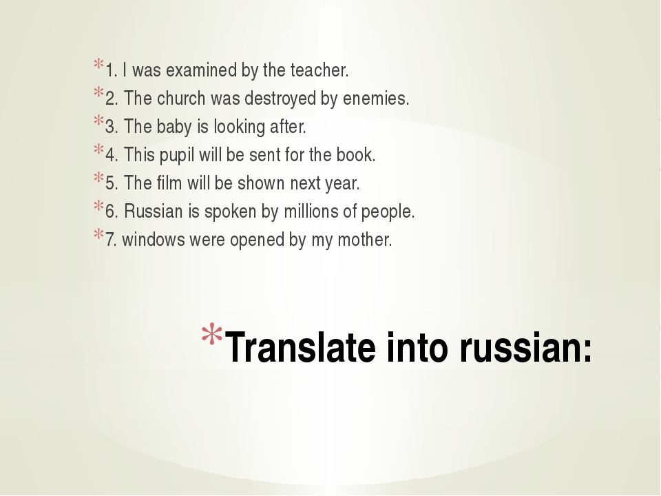 Translate into russian: 1. I was examined by the teacher. 2. The church was d...